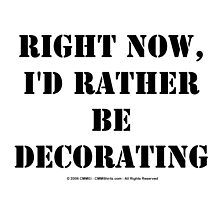 Right Now, I'd Rather Be Decorating - Black Text by cmmei
