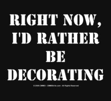 Right Now, I'd Rather Be Decorating - White Text by cmmei