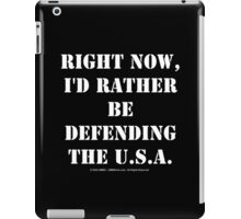 Right Now, I'd Rather Be Defending The U.S.A. - White Text iPad Case/Skin
