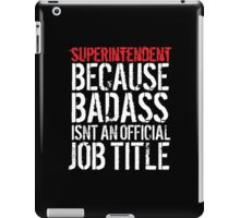 Humorous Superintendent because Badass Isn't an Official Job Title' Tshirt, Accessories and Gifts iPad Case/Skin