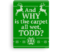 "Christmas Vacation ""And WHY is the carpet all wet, TODD?"" Canvas Print"
