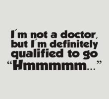 "I'm not a doctor, but I'm definitely qualified to go ""Hmmmm...""  by digerati"