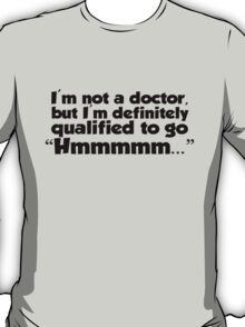 "I'm not a doctor, but I'm definitely qualified to go ""Hmmmm...""  T-Shirt"