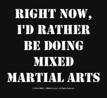 Right Now, I'd Rather Be Doing Mixed Martial Arts - White Text by cmmei
