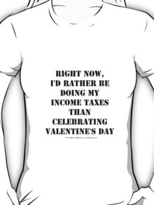 Right Now, I'd Rather Be Doing My Income Taxes Than Celebrating Valentine's Day - Black Text T-Shirt
