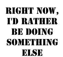 Right Now, I'd Rather Be Doing Something Else - Black Text by cmmei
