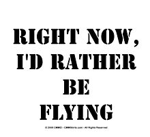 Right Now, I'd Rather Be Flying - Black Text by cmmei