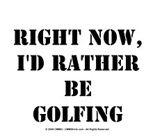 Right Now, I'd Rather Be Golfing - Black Text by cmmei