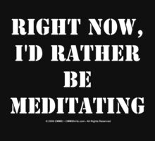 Right Now, I'd Rather Be Meditating - White Text by cmmei