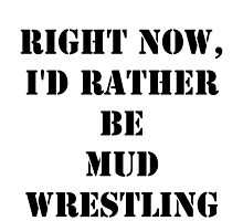 Right Now, I'd Rather Be Mud Wrestling - Black Text by cmmei