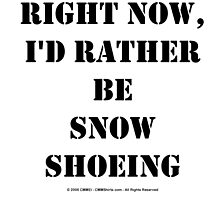 Right Now, I'd Rather Be Snowshoeing - Black Text by cmmei