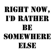 Right Now, I'd Rather Be Somewhere Else - Black Text by cmmei
