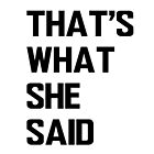 That's What She Said by hipsterapparel
