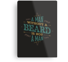 A MAN WITHOUT A BEARD IS NOT A MAN Metal Print