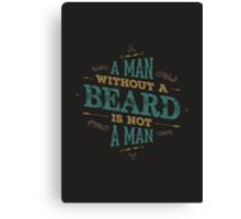 A MAN WITHOUT A BEARD IS NOT A MAN Canvas Print