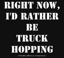Right Now, I'd Rather Be Truck Hopping - White Text by cmmei