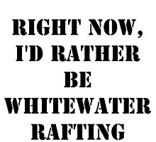 Right Now, I'd Rather Be Whitewater Rafting - Black Text by cmmei