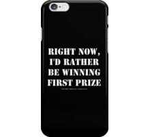 Right Now, I'd Rather Be Winning First Prize - White Text iPhone Case/Skin