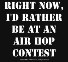 Right Now, I'd Rather Be At An Air Hop Contest - White Text by cmmei