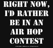 Right Now, I'd Rather Be In An Air Hop Contest - White Text by cmmei