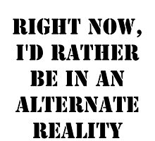 Right Now, I'd Rather Be In An Alternate Reality - Black Text by cmmei
