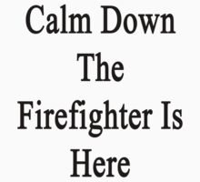 Calm Down The Firefighter Is Here  by supernova23