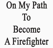 On My Path To Become A Firefighter  by supernova23