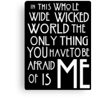 in this whole wide wicked world the only thing you have to be afraid of is me  Canvas Print