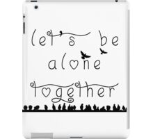 let's be alone together  iPad Case/Skin