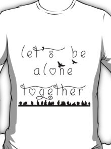let's be alone together  T-Shirt
