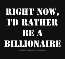 Right Now, I'd Rather Be A Billionaire - White Text by cmmei