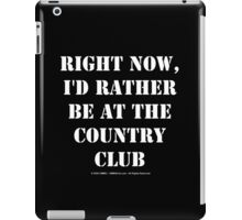 Right Now, I'd Rather Be At The Country Club - White Text iPad Case/Skin
