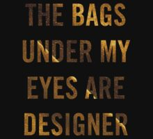 The Bags Under My Eyes Are Designer by coolasstshirts