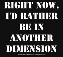 Right Now, I'd Rather Be In Another Dimension - White Text by cmmei