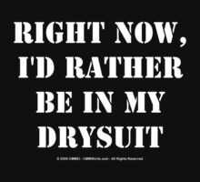 Right Now, I'd Rather Be In My Drysuit - White Text by cmmei
