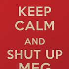 Keep Calm and Shut up Meg by SixPixeldesign