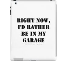 Right Now, I'd Rather Be In My Garage - Black Text iPad Case/Skin