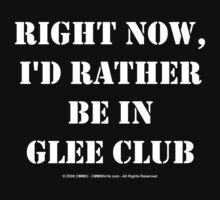 Right Now, I'd Rather Be In Glee Club - White Text by cmmei