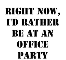 Right Now, I'd Rather Be At An Office Party - Black Text by cmmei