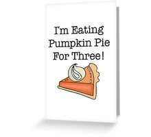 I'm Eating Pumpkin Pie For Three! Greeting Card