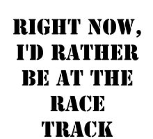Right Now, I'd Rather Be At The Race Track - Black Text by cmmei