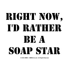 Right Now, I'd Rather Be A Soap Star - Black Text by cmmei