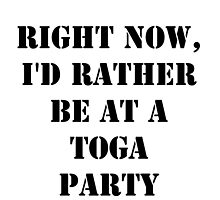 Right Now, I'd Rather Be At A Toga Party - Black Text by cmmei