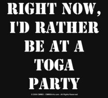 Right Now, I'd Rather Be At A Toga Party - White Text by cmmei