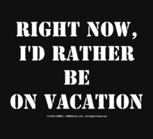 Right Now, I'd Rather Be On Vacation - White Text by cmmei