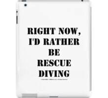 Right Now, I'd Rather Be Rescue Diving - Black Text iPad Case/Skin