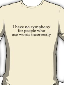 I have no symphony for people who use words incorrectly. T-Shirt