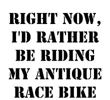 Right Now, I'd Rather Be Riding My Antique Race Bike - Black Text by cmmei