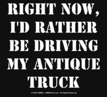 Right Now, I'd Rather Be Driving My Antique Truck - White Text by cmmei
