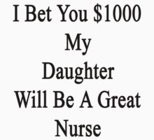 I Bet You $1000 My Daughter Will Be A Great Nurse  by supernova23